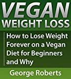 Vegan Weight Loss For Life: How to Lose Weight Forever On A Vegan Diet for Beginners & Why (Why Vegan, Weight Loss, Vegan Cookbook, High Carb, Vegan Recipes)