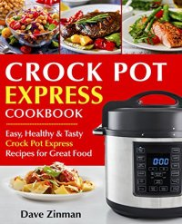 Crock Pot Express Cookbook: Easy, Healthy and Tasty Crock Pot Express Multi-Cooker Recipes for Great Food by [Zinman, Dave]