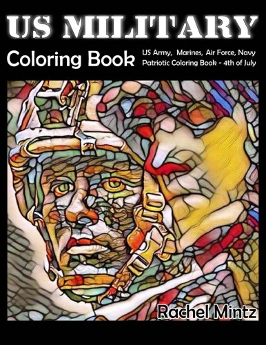US Military Coloring Book: US Army, Marines, Air Force, Navy - Patriotic Coloring Book 4th of July