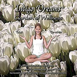 Indigo Dreams: Garden of Wellness 5 Children's Stories Designed to Reduce Worry, Stress & Anger, While Increasing Healthy Body Image & Self- Esteem