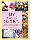 My Sweet Mexico: Recipes for Authentic Pastries, Breads, Candies, Beverages, and Frozen Treats: A Baking Book