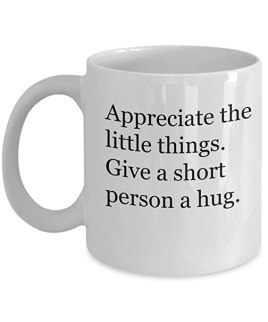 Appreciate the little things. Give a short person a hug. Short people mug. 11oz