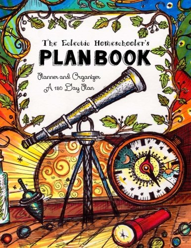 The Eclectic Homeschooler's Plan Book: Planner and Organizer - A 180 Day Plan (180 Days of Delight Directed Homeschooling for Eclectic Families) (Volume 2)