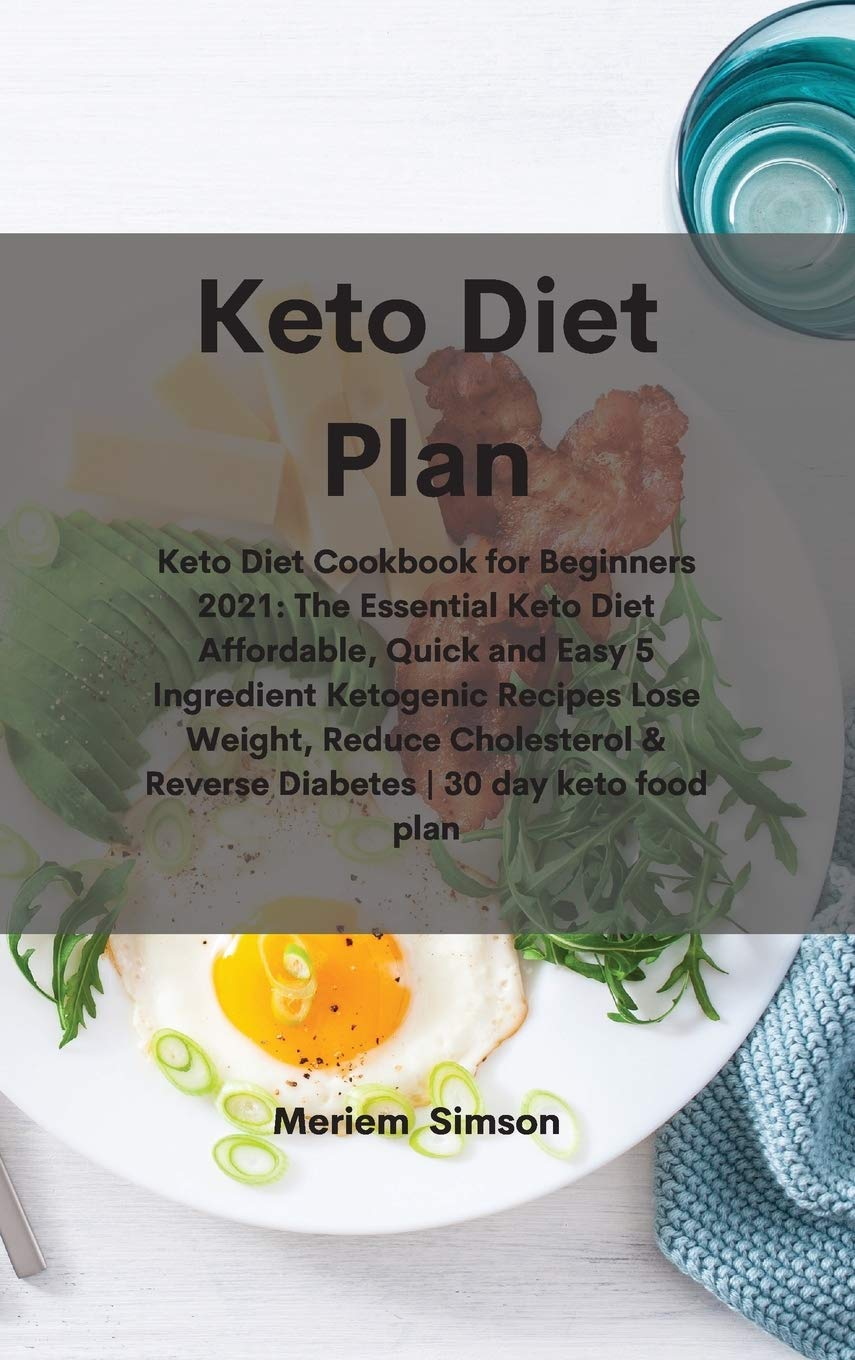 Keto Diet Plan: Keto Diet Cookbook for Beginners 2021: The Essential Keto Diet Affordable, Quick and Easy 5 Ingredient Ketogenic Recipes Lose Weight, ... & Reverse Diabetes - 30 day keto food plan 1