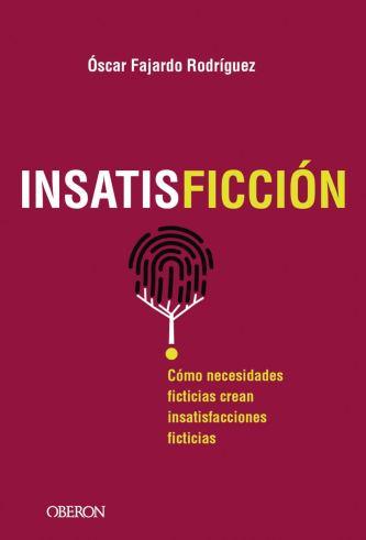 INSATISFICCIÓN: Cómo necesidades ficticias crean insatisfacciones ficticias (Libros singulares)