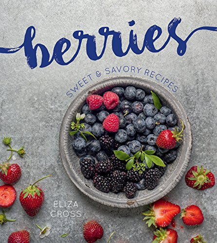 Berries: Sweet & Savory Recipes Cookbook by Eliza Cross