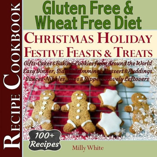 Gluten Free Christmas Holiday Festive Feasts & Treats 100+ Recipe Cookbook: Gifts, Cakes, Baking, Cookies from Around the World, Easy Dinner Sides ... & Gluten Intolerance Cook Books) (Volume 5)