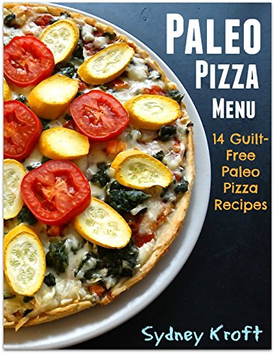 Paleo Pizza Menu: 14 Guilt-Free Paleo Pizza Recipes: (Paleo Diet, Paleo Pizza, Paleo Cookbook, Paleo Recipes, Paleo for Beginners) by Sydney Kroft