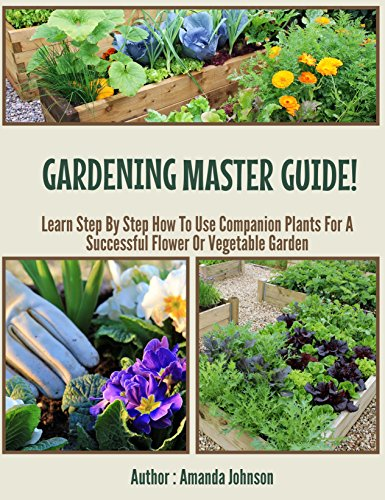 Gardening : Master Guide!: Learn Step By Step How To Use Companion Plants For A Successful Flower Or Vegetable Garden (Gardening,companions gardening,container ... guide by Amanda Johnson B Book 3)
