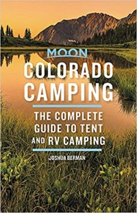 Moon Colorado Camping: The Complete Guide to Tent and RV Camping (Moon Outdoors), 6th Edition