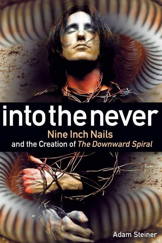 Into The Never: Nine Inch Nails And The Creation Of The Downward ...