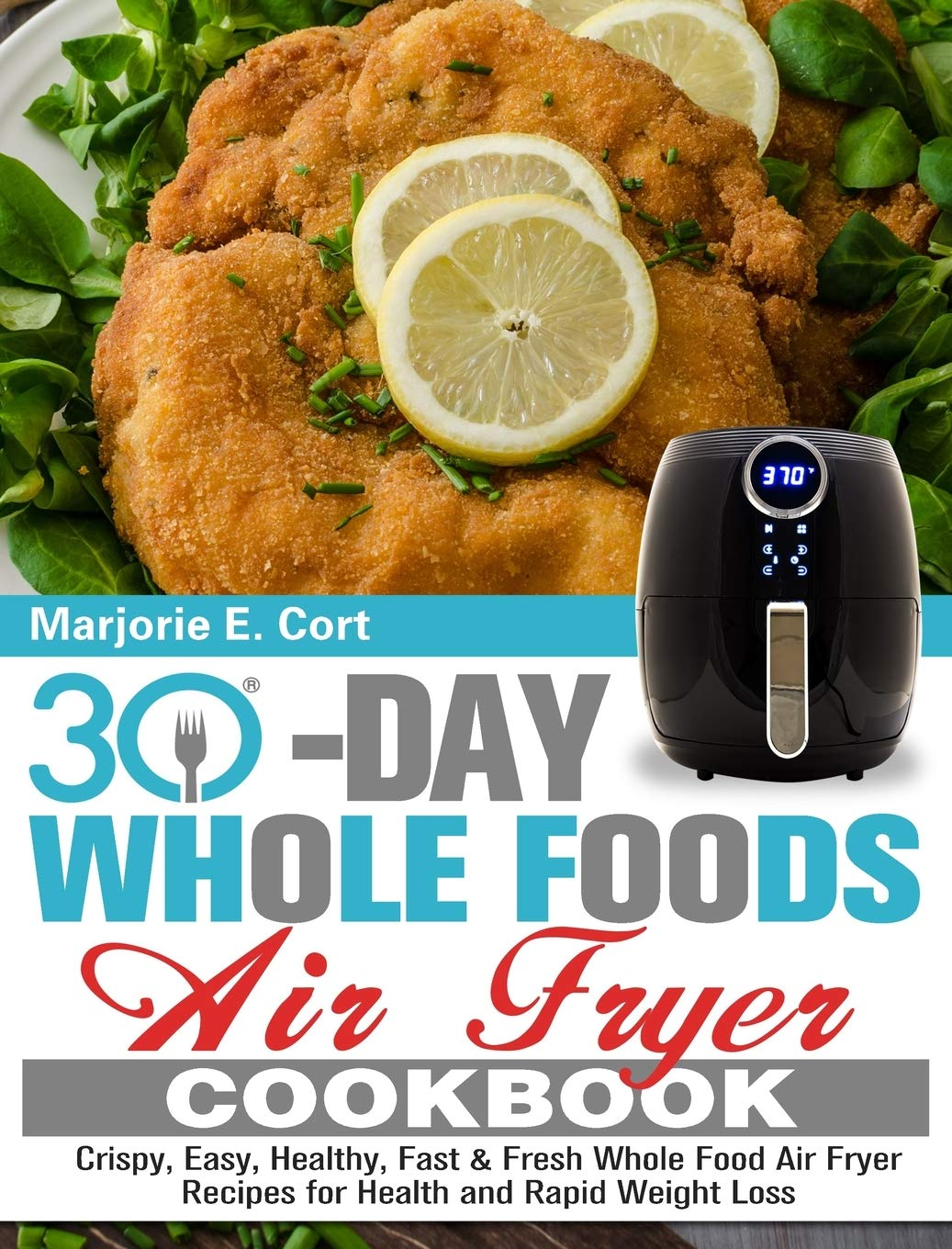 30 Day Whole Food Air Fryer Cookbook: Crispy, Easy, Healthy, Fast & Fresh Whole Food Air Fryer Recipes for Health and Rapid Weight Loss 1