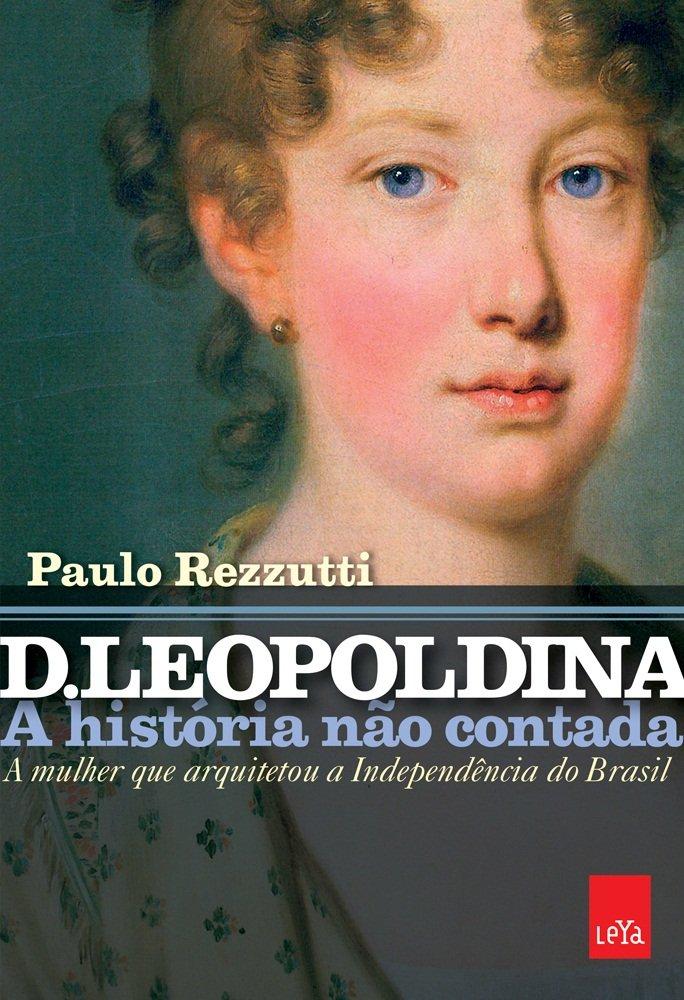 D. Leopoldina: a história não contada: A mulher que arquitetou a ...
