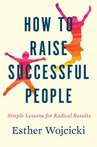How to Raise Successful People: Simple Lessons for Radical Results ...