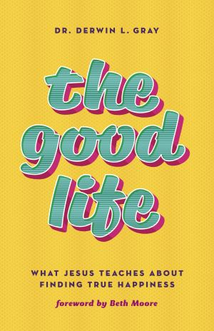 The Good Life: What Jesus Teaches about Finding True Happiness ...