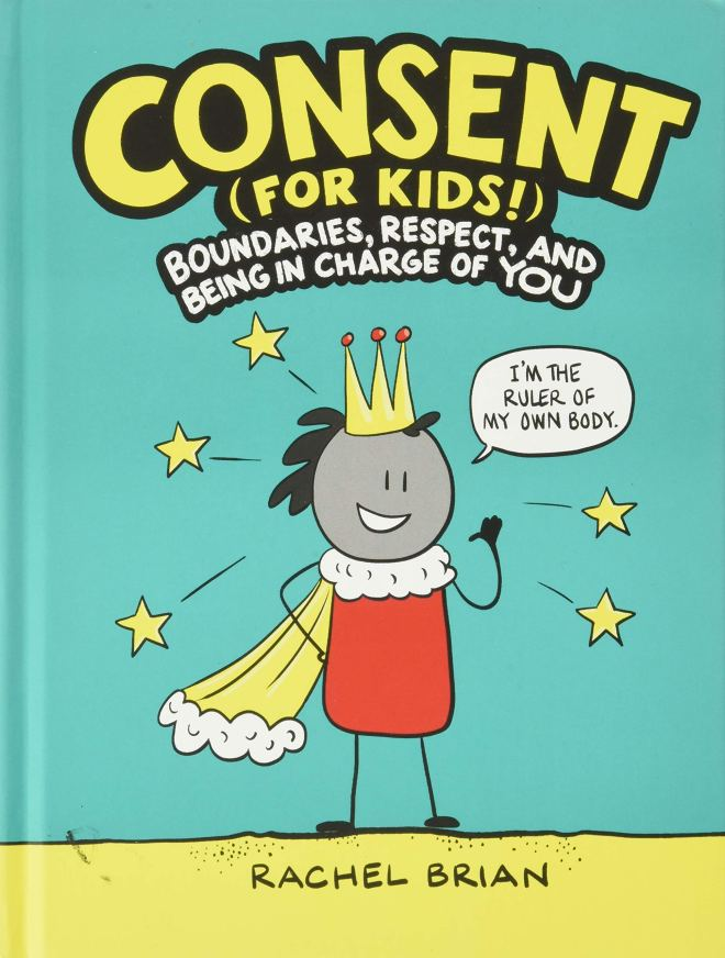 Consent (for Kids!): Boundaries, Respect, and Being in Charge of YOU:  Brian, Rachel: 9780316457736: Amazon.com: Books
