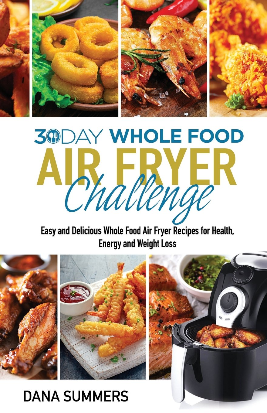 30 Day Whole Food Air Fryer Challenge: Easy and Delicious Whole Food Air Fryer Recipes for Health, Energy and Weight Loss 1