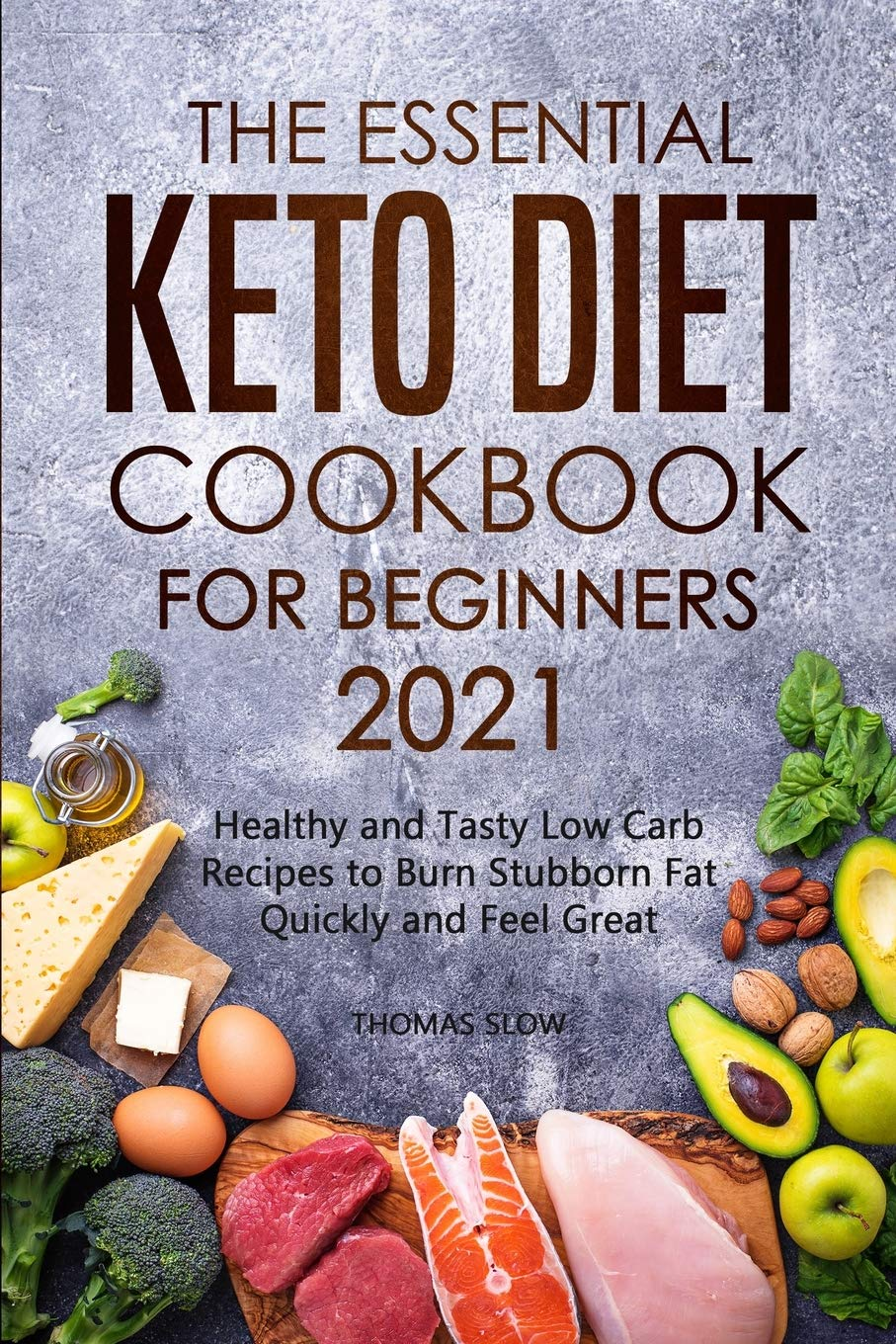 The Essential Keto Diet Cookbook for Beginners 2021: Healthy and Tasty Low Carb Recipes to Burn Stubborn Fat Quickly and Feel Great 1