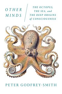 Other Minds: The Octopus, the Sea, and the Deep Origins of Consciousness: Godfrey-Smith, Peter: 9780374227760: Amazon.com: Books