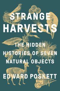Strange Harvests: The Hidden Histories of Seven Natural Objects