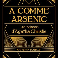 A comme arsenic - Les poisons d'Agatha Christie : Kathryn Harkup