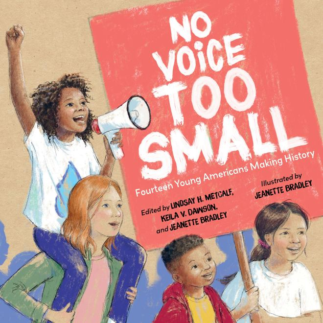 No Voice Too Small: Fourteen Young Americans Making History: Metcalf,  Lindsay H., Dawson, Keila V., Bradley, Jeanette, Bradley, Jeanette:  9781623541316: Amazon.com: Books