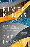 River Kings: A New History of Vikings from Scandinavia to the Silk Roads by Cat Jarman