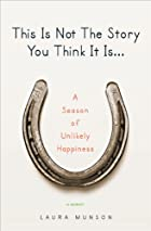 This Is Not The Story You Think It Is: A Season of Unlikely  Happiness by Laura Munson