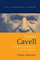 Stanley Cavell: Skepticism, Subjectivity, and the Ordinary (Key Contemporary Thinkers) by Espen Hammer