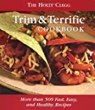 THE HOLLY CLEGG TRIM & TERRIFIC COOKBOOK: MORE THAN 500 FAST, EASY, AND HEALTHY RECIPES