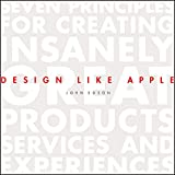 Design Like Apple: Seven Principles for Creating Insanely Great Products, Services, and Experiences