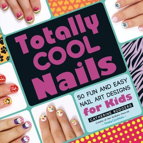 Totally cool nails : 50 fun and easy nail art designs for kids / Catherine Rodgers.