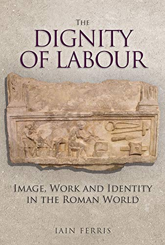 The Dignity of Labour: Image, Work and Identity in the Roman World