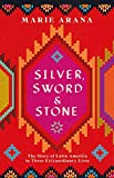 Silver, Sword and Stone: The Story of Latin America in Three Extraordinary Lives