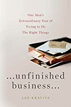 Unfinished Business: One Man's Extraordinary Year of Trying to Do the Right Things by Lee Kravitz