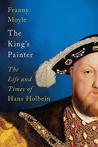 The King's Painter: The Life and Times of Hans Holbein