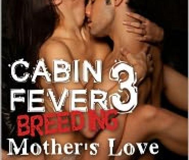 Cabin Fever Breeding 3 Mothers Love Taboo Impregnation Book 3