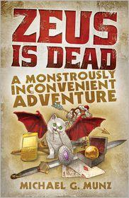 Zeus Is Dead: A Monstrously Inconvenient Adventure; by Michael G. Munz