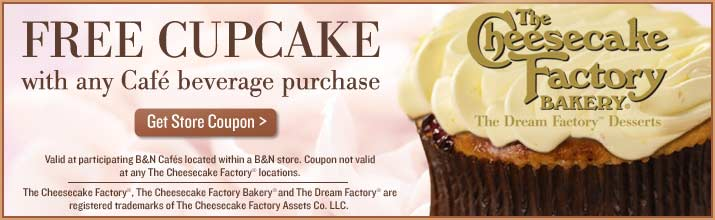 FREE CUPCAKE with any Cafe beverage purchase. Get Store Coupon. Valid at participating B&N Cafes located within a B&N store. Coupon not valid at any The Cheesecake Factory locations. The Cheesecake Factory(R), The Cheesecake Factory Bakery(R) and The Dream Factory(R) are registered trademarks of The Cheesecake Factory Assets Co. LLC. The Cheesecake Factory BAKERY(R) The Dream Factory(TM) Desserts