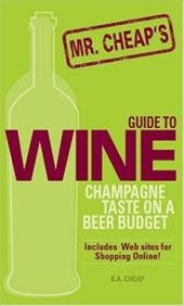 Mr. Cheap's Guide to Wine: Champagne Taste on a Beer Budget