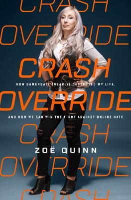 Crash Override: How Gamergate (Nearly) Destroyed My Life, and How We Can Win the Fight Against Online Hate Cover Image