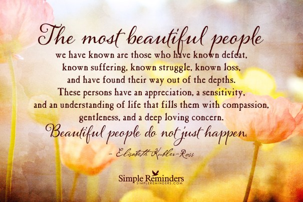 I think Elizabeth Kubler-Ross is one of my all time favorite authors. I can't read this quote without getting a tear in my eye.