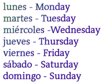 lunes - Monday martes - Tuesday miércoles -Wednesday jueves - Thursday viernes - Friday sábado - Saturday domingo - Sunday