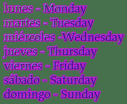 lunes - Monday martes - Tuesday miércoles -Wednesday jueves - Thursday viernes - Friday sábado - Saturday domingo - Sunday