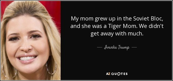 quote-my-mom-grew-up-in-the-soviet-bloc-and-she-was-a-tiger-mom-we-didn-t-get-away-with-much-ivanka-trump-141-58-53_1_.jpg