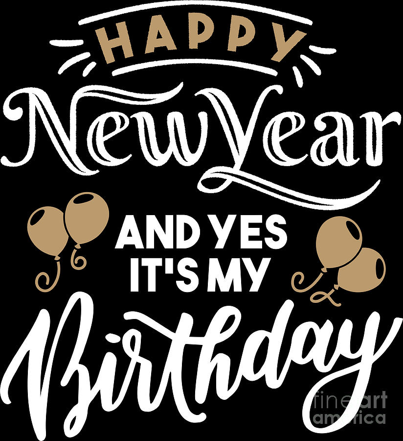 Happy New Year And Yes Its My Birthday Holiday Gift Digital Art By Haselshirt