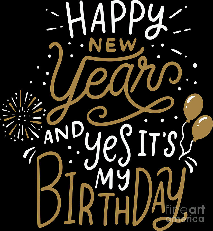 Happy New Year And Yes Its My Birthday Holiday Digital Art By Haselshirt