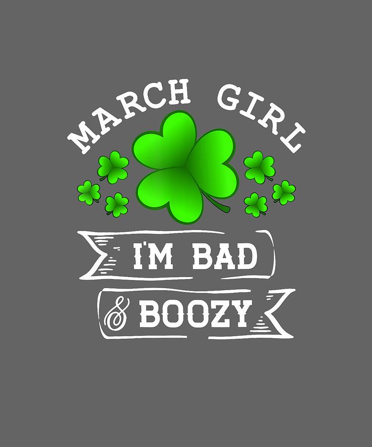 March Girl Im Bad And Boozy T Shirt St Patrick Day Birthday Digital Art By Katie Tholke
