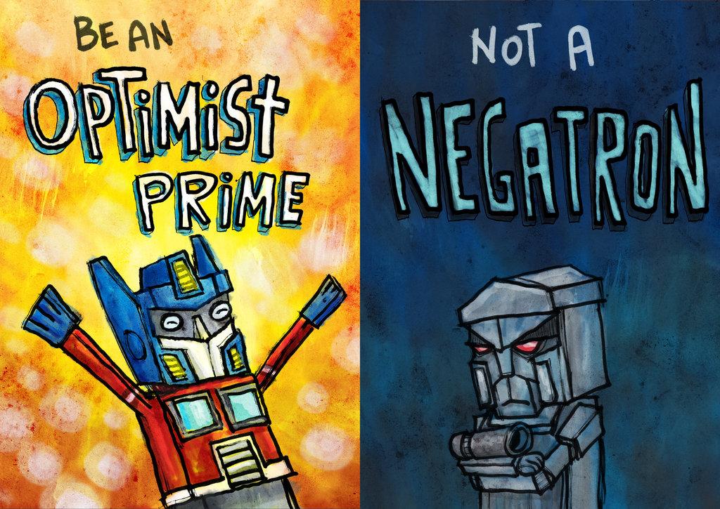 Be an Optimist Prime, not a Negatron