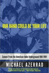 Our Band Could Be Your Life: Scenes from the American Indie Underground, 1981-1991 Book